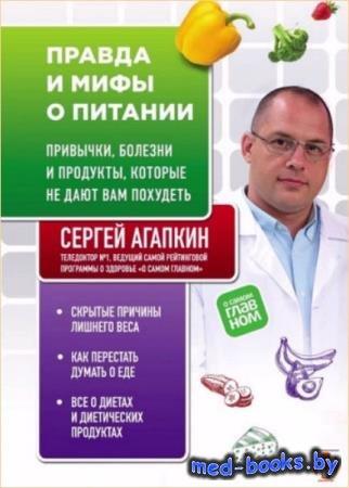 Сергей Агапкин - Правда и мифы о питании. Привычки, болезни и продукты, кот ...