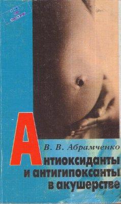 Антиоксиданты и антигипоксанты в акушерстве - Абрамченко В.В. - 2001 год -  ...