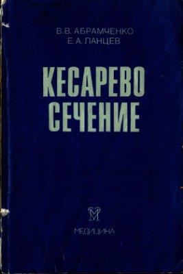 Кесарево сечение в перинатальной медицине - Абрамченко В.В., Ланцев Е.А. -  ...