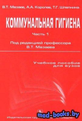 Коммунальная гигиена. Часть I - Мазаев В.Т., Королев А.А., Шлепнина Т.Г. -  ...