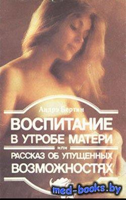 Воспитание в утробе матери, или рассказ об упущенных возможностях - Бертин Андрэ - 1992 год