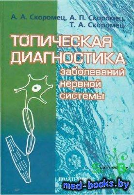Топическая диагностика заболеваний нервной системы - Скоромец А.А., Скоромец А.П., Скоромец Т.А. - 2007 год - 399 с.