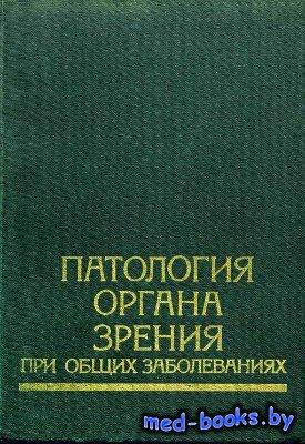 Патология органа зрения при общих заболеваниях - Комаров Ф.И., Нестеров А.П ...