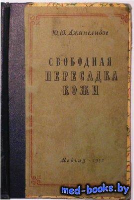 Свободная пересадка кожи - Джанелидзе Ю.Ю. - 1952 год - 70 с.