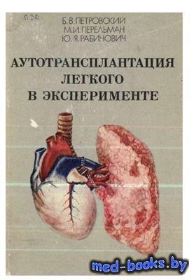 Аутотрансплантация легкого в эксперименте - Петровский Б.В., Перельман М.И. ...