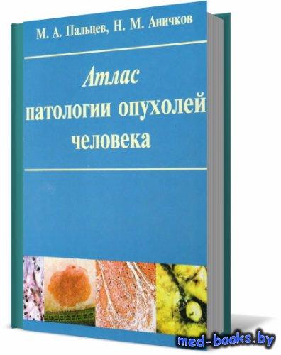 Атлас патологии опухолей человека - Пальцев М.А., Аничков Н.М. - 2005 год