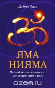 Яма и Нияма. Исследование этических основ практики йоги - Дебора Эдел - 2014 год