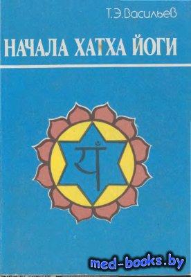Начала Хатха Йоги - Васильев Т.Э. - 1990 год - 232 с.