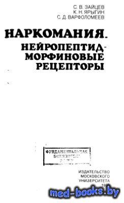 Наркомания. Нейропептид-морфиновые рецепторы - Зайцев С.В., Ярыгин К.Н., Ва ...