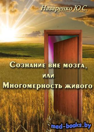 Сознание вне мозга, или Многомерность живого - Ю.С. Назаренко - 2014 год