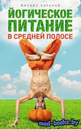 Йогическое питание в средней полосе. Принципы аюрведы в практике йоги - Михаил Баранов - 2014 год
