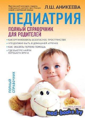 Педиатрия. Полный справочник для родителей - Аникеева Л.Ш. - 2013 год