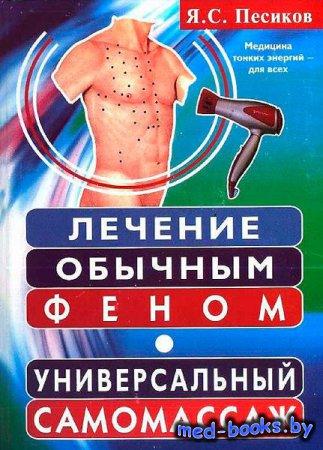 Лечение обычным феном. Универсальный самомассаж - Песиков Я. С. - 2006 год