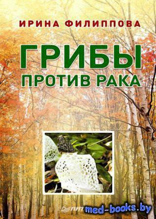Грибы против рака - Ирина Филиппова   - 2013 год - 224 с.