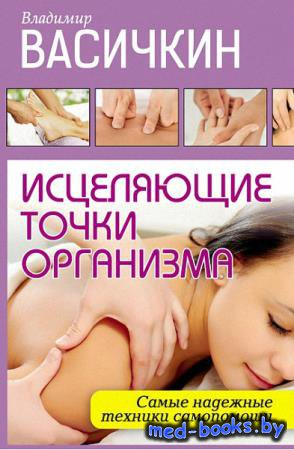 Исцеляющие точки организма. Самые надежные техники самопомощи - Владимир Ва ...