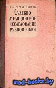 Судебно-медицинское исследование рубцов кожи - Серебренников И.М. - 1962 го ...