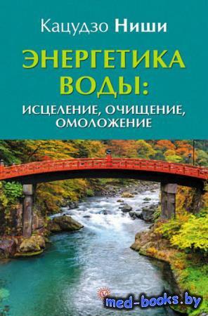 Энергетика воды: исцеление, очищение, омоложение - Ниши Кацудзо - 2014 год  ...