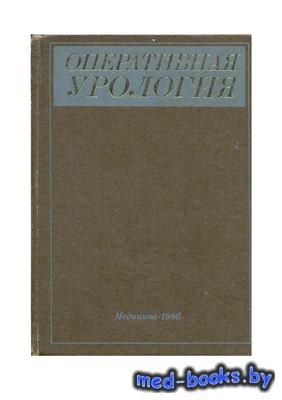 Оперативная урология - Лопаткин Н.А., Шевцов И.П. - 1986 год - 480 с.