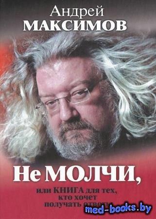 Не молчи, или Книга для тех, кто хочет получать ответы - Андрей Максимов - ...