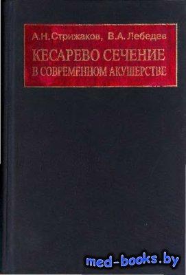 Кесарево сечение в современном акушерстве - Стрижаков А.Н., Лебедев В.А. -  ...