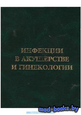 Инфекции в акушерстве и гинекологии: Практическое руководство - Чайка В.К. - 2006 год - 640 с.