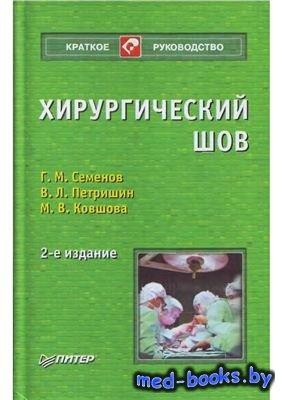 Хирургический шов - Семенов Г.М., Петришин В.Л., Ковшова М.В. - 2006 год - 256 с.