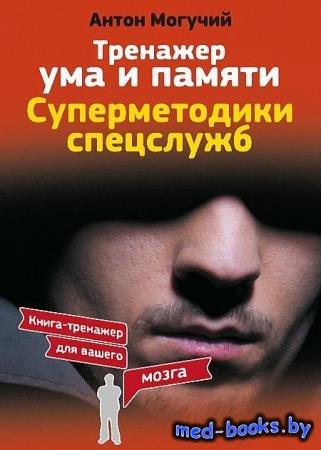 Тренажер ума и памяти. Суперметодики спецслужб - Антон Могучий - 2017 - 150 с.