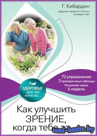 Как улучшить зрение, когда тебе за… - Геннадий Кибардин - 2012 - 280 с.