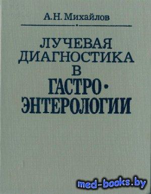 Лучевая диагностика в гастроэнтерологии - Михайлов А.Н. - 1994 год - 647 с.