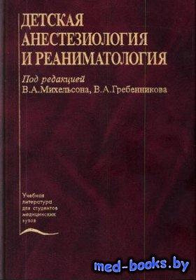Детская анестезиология и реаниматология - Михельсон В.А., Гребенников В.А.  ...