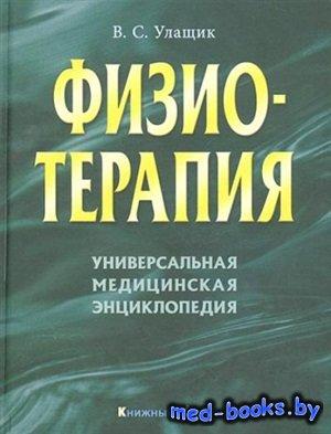 Физиотерапия. Универсальная медицинская энциклопедия - Улащик B.C. - 2008 г ...