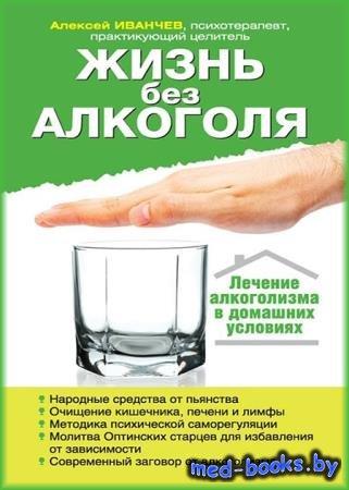 Жизнь без алкоголя - Алексей Иванчев - 2013 - 157 с.