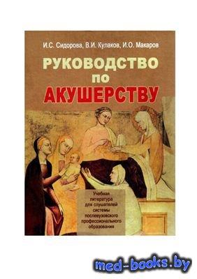 Руководство по акушерству - Сидорова И.С., Кулаков В.И., Макаров И. - 2006  ...