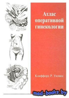 Атлас оперативной гинекологии - Уилисс К.Р. - 2007 год - 532 с.