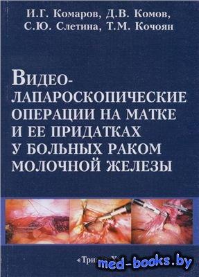 Видеолапароскопические операции на матке и её придатках у больных раком молочной железы - Комаров И.Г., Комов Д.В, Слетина С.Ю., Кочоян Т.М. - 2007 г.