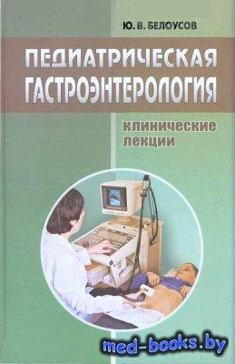 Педиатрическая гастроэнтерология - Белоусов Ю.В. - 2007 год - 376 с.