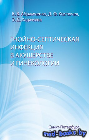 Гнойно-септическая инфекция в акушерстве и гинекологии - Валерий Абрамченко ...