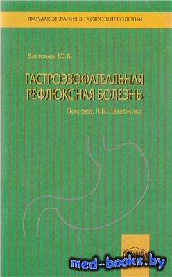 Гастроэзофагеальная рефлюксная болезнь - Васильев Ю.В., Лазебник Л.Б. - 201 ...