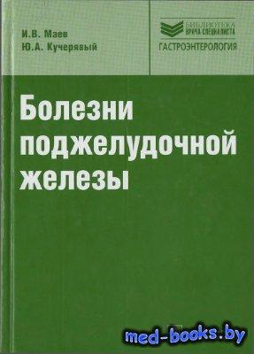 Болезни поджелудочной железы - Маев И.В., Кучерявый Ю.А. - 2009 год - 736 с ...