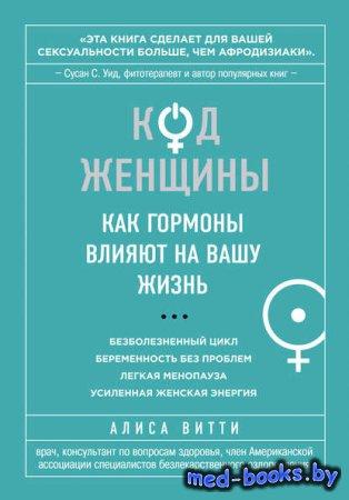 Код Женщины. Как гормоны влияют на вашу жизнь - Алиса Витти - 2013 год - 320 с.