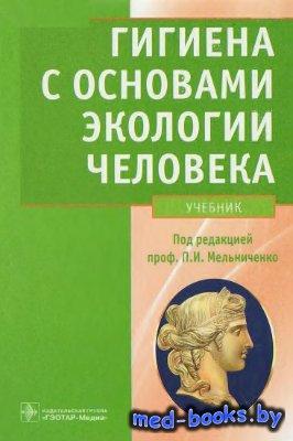 Гигиена с основами экологии человека - Мельниченко П.И. - 2011 год - 752 с.
