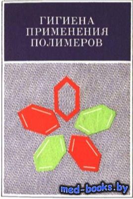 Гигиена применения полимеров - Станкевич К.И., Бей Т.В, Пестова А.Г. и др.  ...