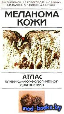 Меланома кожи. Атлас клинико-морфологической диагностики - Анисимов В.В., Г ...
