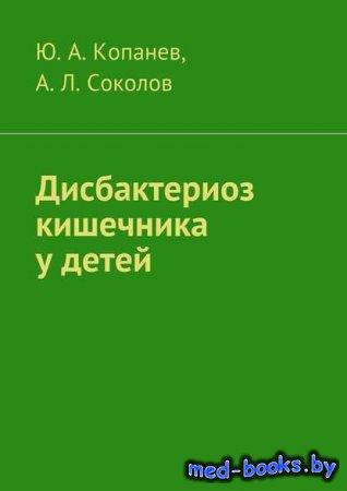 Дисбактериоз кишечника у детей - Андрей Соколов, Юрий Копанев - 2016 год