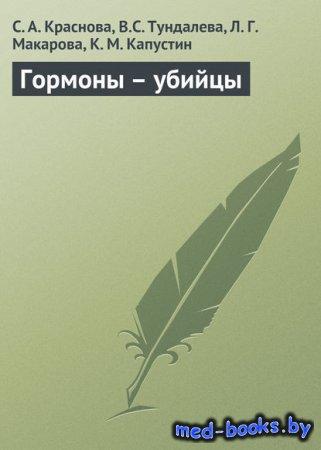 Гормоны – убийцы - Л. Г. Макарова, К. М. Капустин, В.С. Тундалева, С. А. Краснова - 2008 год