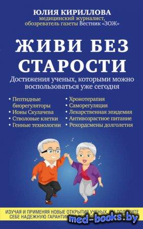Живи без старости. Достижения ученых, которыми можно воспользоваться уже сегодня - Юлия Кириллова - 2016 год