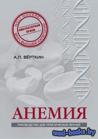 Анемия. Руководство для практических врачей - А. Л. Верткин, Е. Д. Ларюшкина, К. И. Шамаева, Н. О. Ховасова - 2014 год
