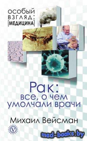 Рак: все о чем умолчали врачи - Михаил Вейсман - 2012 год