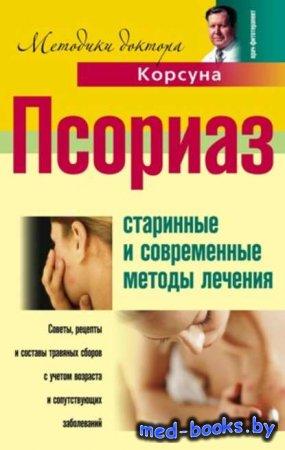 Псориаз. Старинные и современные методы лечения - В. Ф. Корсун, Александр П ...