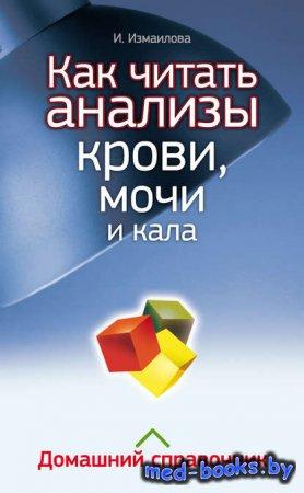 Как читать анализы крови, мочи и кала. Домашний справочник - Инна Измайлова - 2012 год